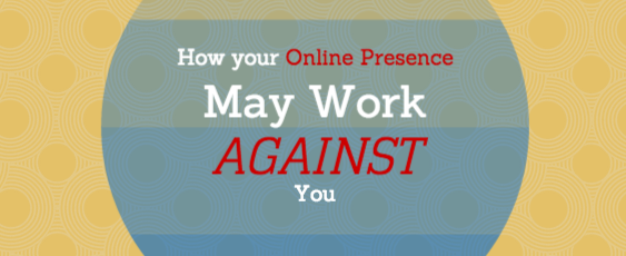 How Your Online Presence May Work Against You