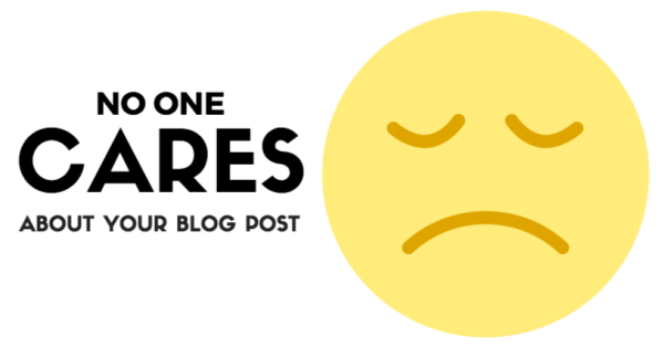 No One Cares About Your Blog Post