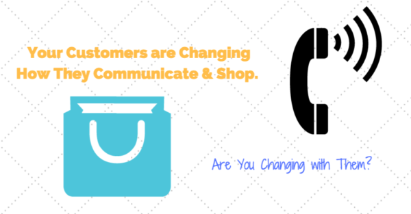 Your Customers are Changing How They Communicate & Shop. Are You Changing with Them?