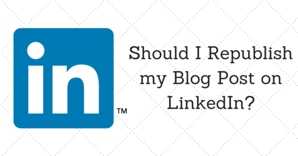 Should I Republish my Blog Post on LinkedIn?
