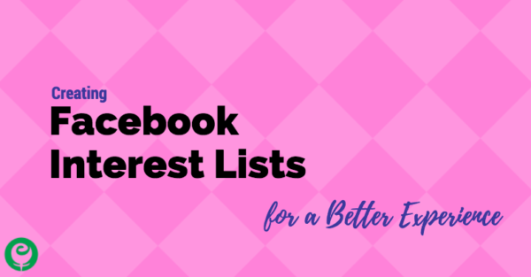 Creating Facebook Interest Lists for a Better Experience