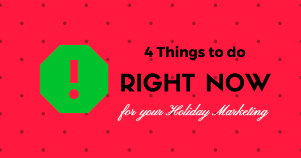 4 Things to do right now for your Holiday Marketing