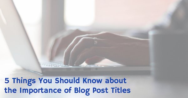 5 Things You Should Know About the Importance of Blog Post Titles