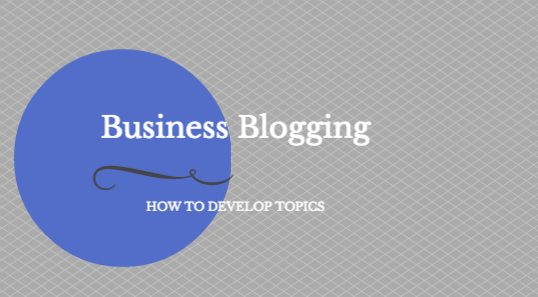 4-tips-for-developing-business-blogging-topics