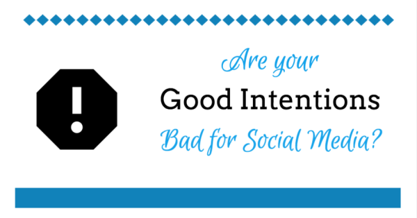 Are your Good Intentions Bad for Social Media?