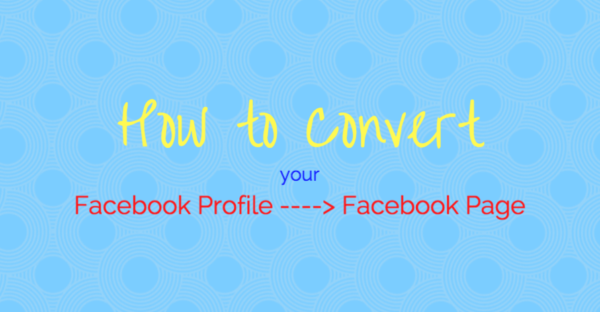 How to Convert your Facebook Profile to a Facebook Page