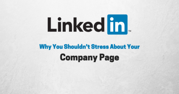 LinkedIn Company Pages: Why You Shouldn't Stress About Yours