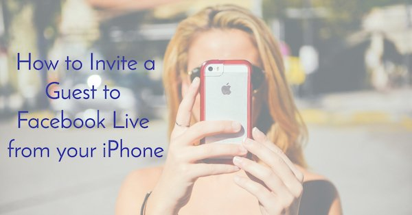 How to Invite a Guest to Facebook Live from your iPhone
