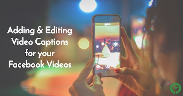 Adding & Editing Video Captions for your Facebook Videos