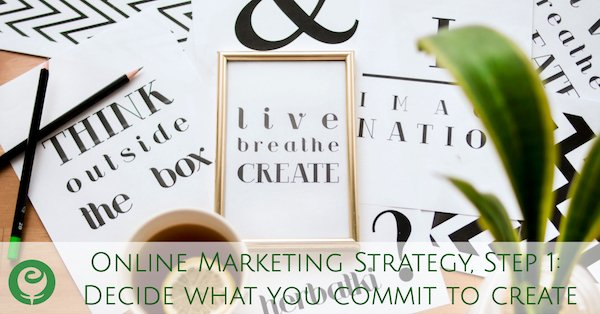 Online Marketing Strategy, Step 1: Decide what you commit to create