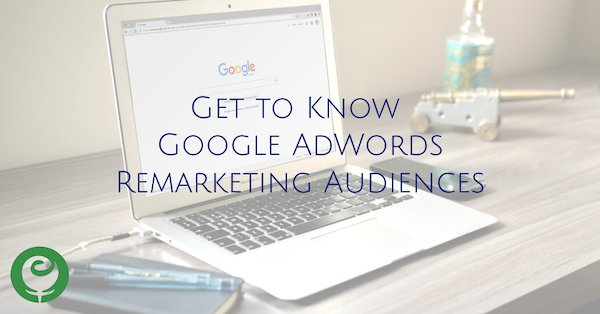 Get to Know Google AdWords Remarketing Audiences
