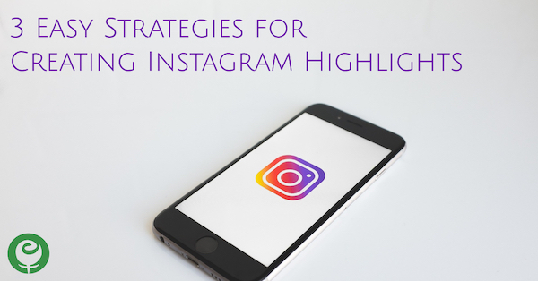 3 Easy Strategies for Creating Instagram Highlights